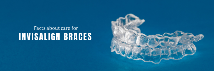 Facts about Care for Invisalign Braces